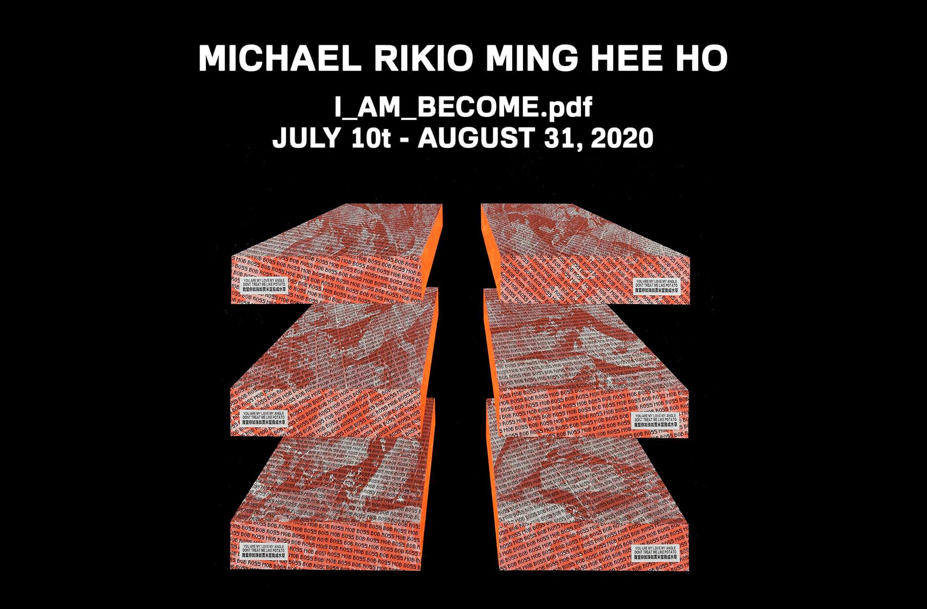 MICHAEL RIKIO MING HEE HO I_AM_BECOME.pdf JULY 10 AUGUST 31, 2020
